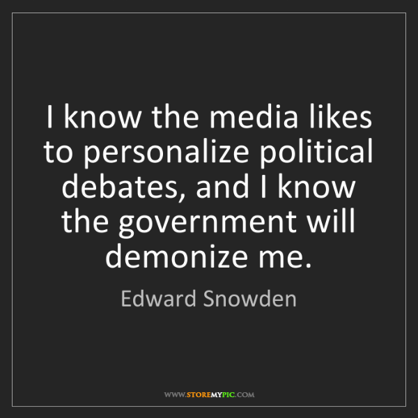 Edward Snowden: I know the media likes to personalize political debates,...