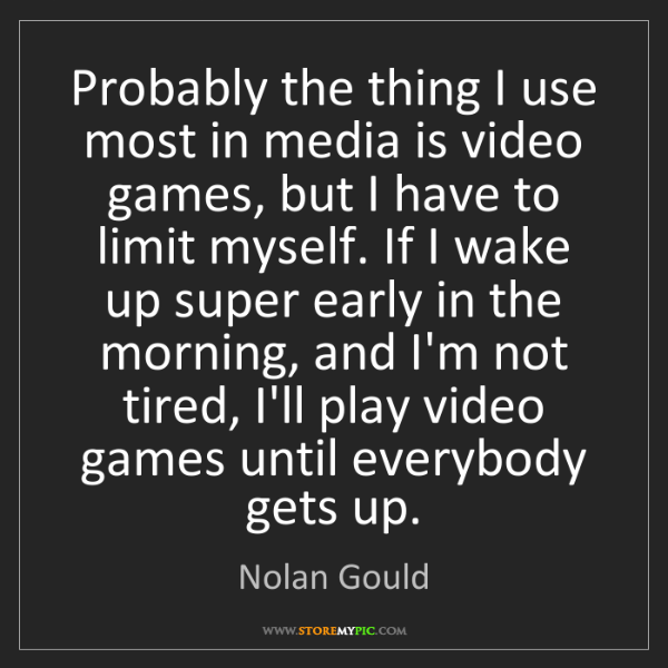 Nolan Gould: Probably the thing I use most in media is video games,...