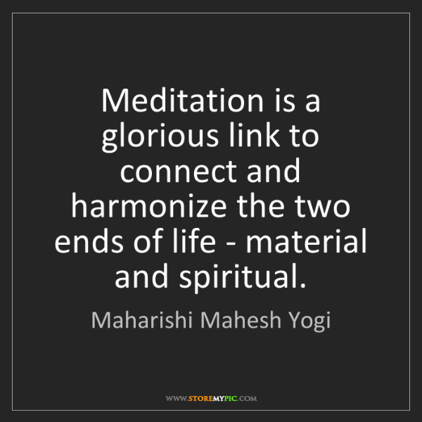 Maharishi Mahesh Yogi: Meditation is a glorious link to connect and harmonize...
