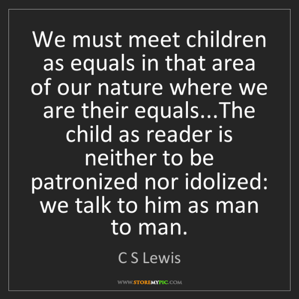 C S Lewis: We must meet children as equals in that area of our nature...