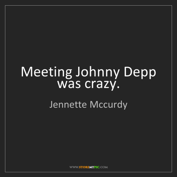 Jennette Mccurdy: Meeting Johnny Depp was crazy.