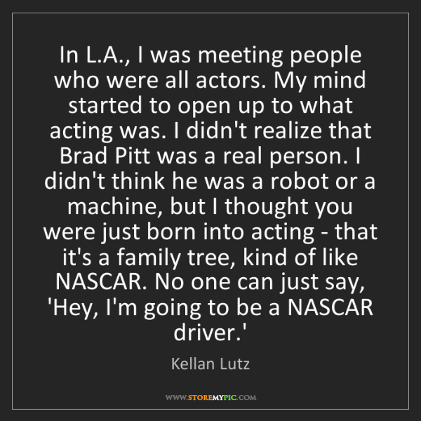 Kellan Lutz: In L.A., I was meeting people who were all actors. My...