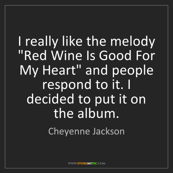 "Cheyenne Jackson: I really like the melody ""Red Wine Is Good For My Heart""..."