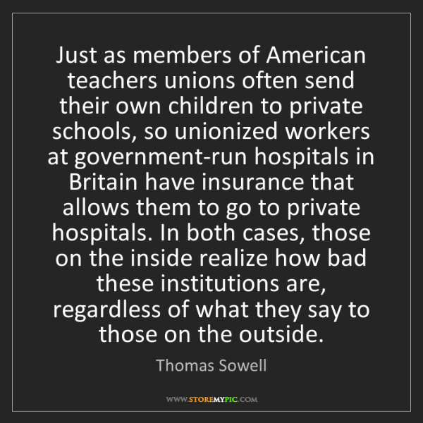 """""""Just as members of American teachers unions often send their own children to private schools, so unionized workers at government-run hospitals in Britain have insurance that allows them to go to private hospitals. In both cases, those on the inside realize how bad these institutions are, regardless of what they say to those on the outside."""" - Thomas Sowell""""Just as members of American teachers unions often send their own children to private schools, so unionized workers at government-run hospitals in Britain have insurance that allows them to go to private hospitals. In both cases, those on the inside realize how bad these institutions are, regardless of what they say to those on the outside."""" - Thomas Sowell, Quotes And Thoughts's images"""