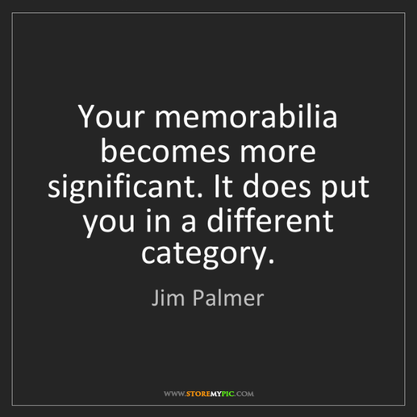 Jim Palmer: Your memorabilia becomes more significant. It does put...