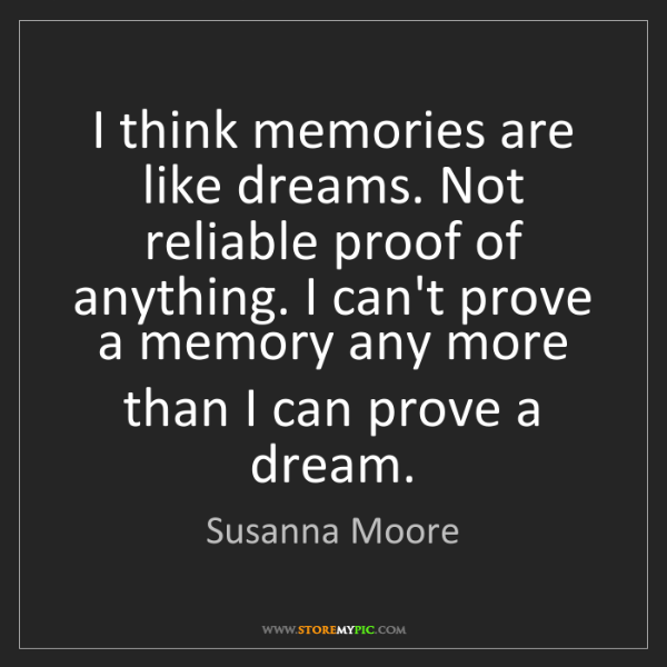Susanna Moore: I think memories are like dreams. Not reliable proof...
