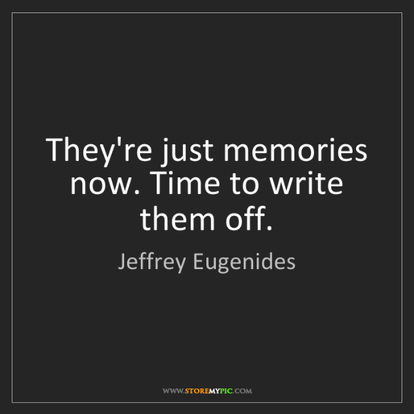 Jeffrey Eugenides: They're just memories now. Time to write them off.