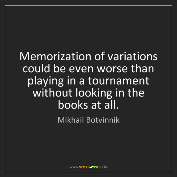 Mikhail Botvinnik: Memorization of variations could be even worse than playing...