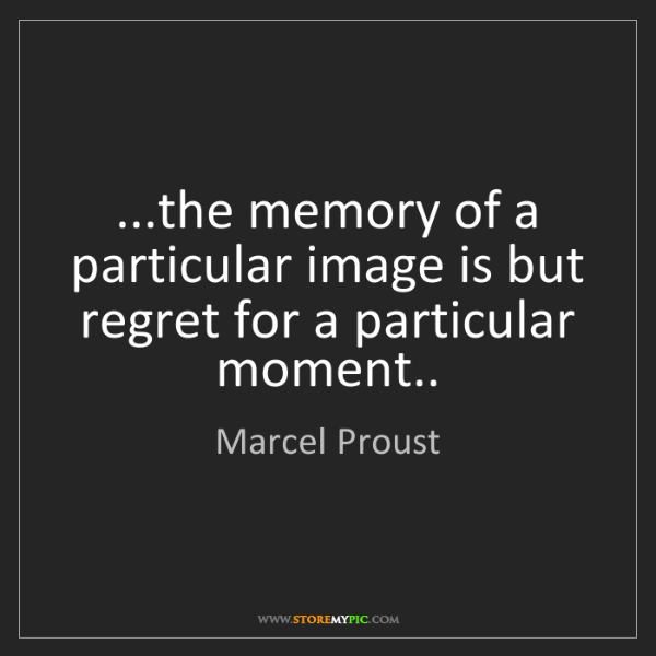 Marcel Proust: ...the memory of a particular image is but regret for...