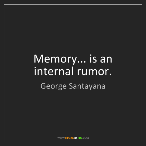 George Santayana: Memory... is an internal rumor.
