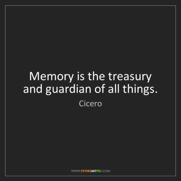 Cicero: Memory is the treasury and guardian of all things.