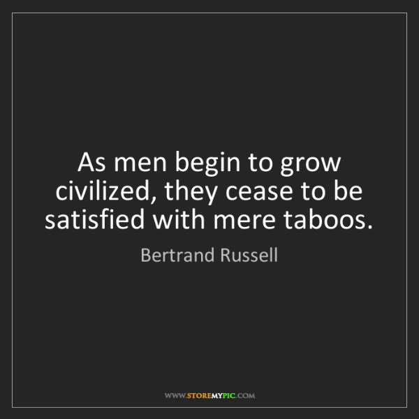 Bertrand Russell: As men begin to grow civilized, they cease to be satisfied...