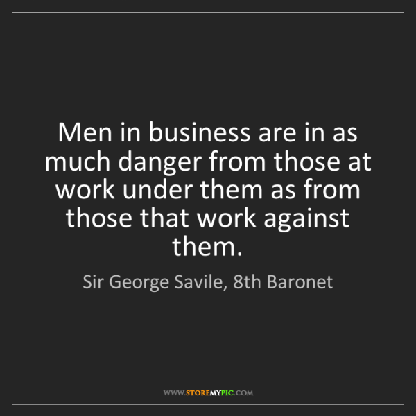 Sir George Savile, 8th Baronet: Men in business are in as much danger from those at work...