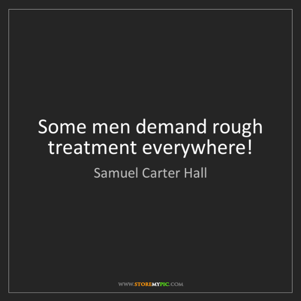 Samuel Carter Hall: Some men demand rough treatment everywhere!