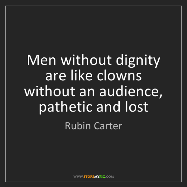 Rubin Carter: Men without dignity are like clowns without an audience,...
