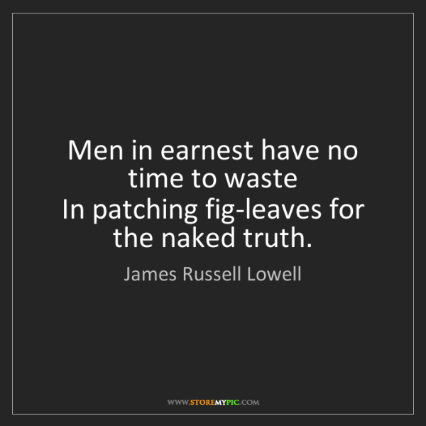 James Russell Lowell: Men in earnest have no time to waste   In patching fig-leaves...
