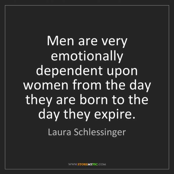 Laura Schlessinger: Men are very emotionally dependent upon women from the...