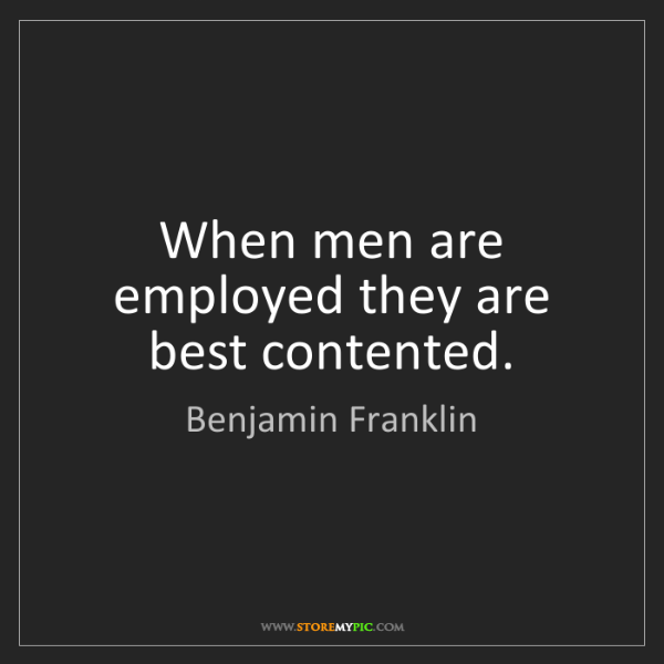 Benjamin Franklin: When men are employed they are best contented.