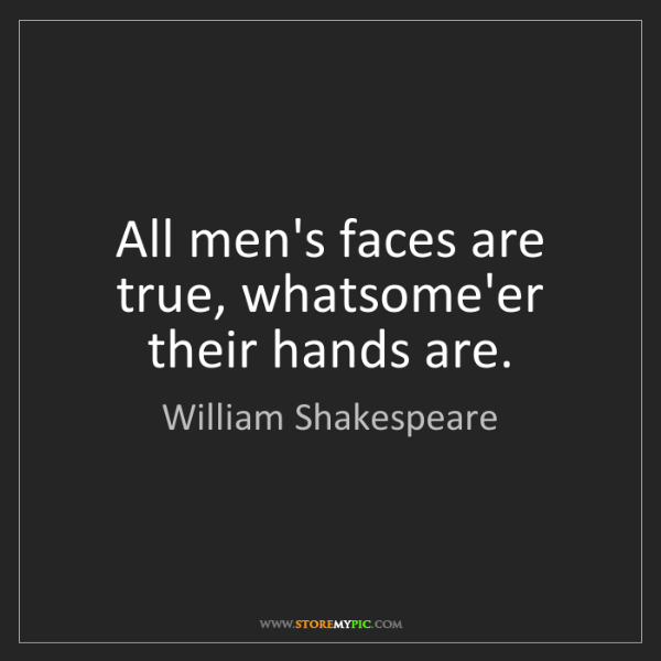 William Shakespeare: All men's faces are true, whatsome'er their hands are.
