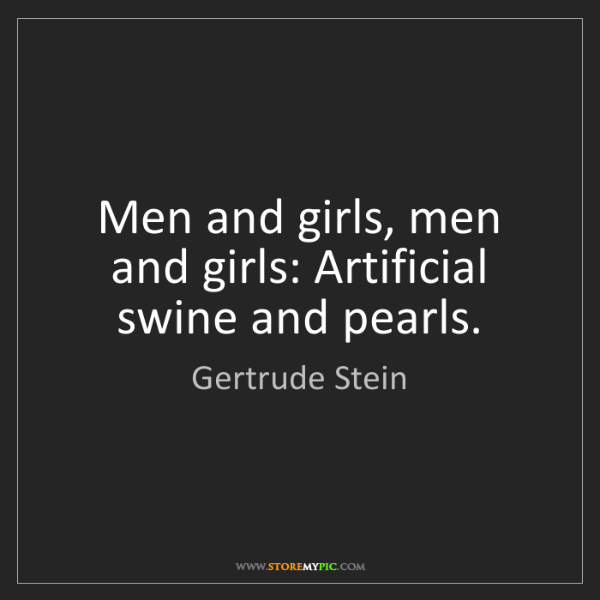 Gertrude Stein: Men and girls, men and girls: Artificial swine and pearls.