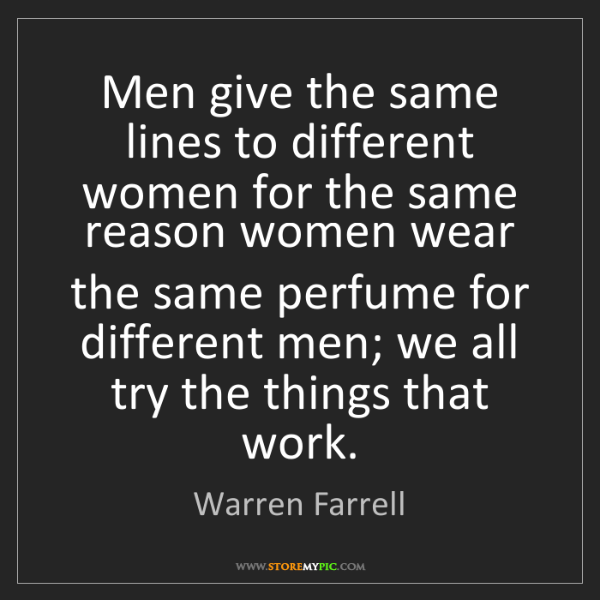 Warren Farrell: Men give the same lines to different women for the same...