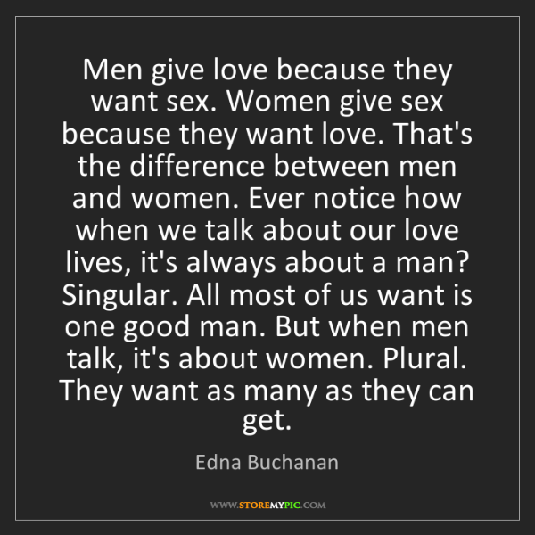 Edna Buchanan: Men give love because they want sex. Women give sex because...