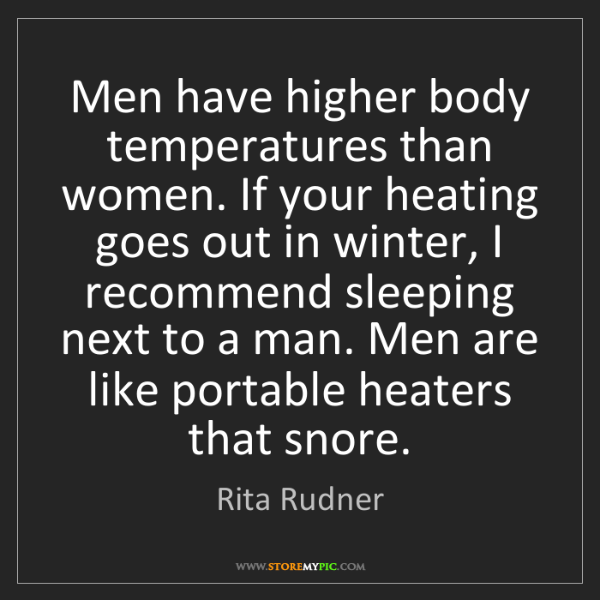 Rita Rudner: Men have higher body temperatures than women. If your...
