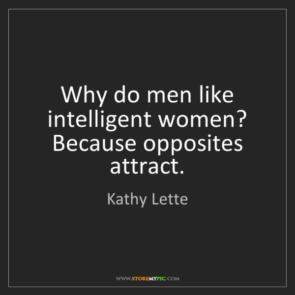Kathy Lette: Why do men like intelligent women? Because opposites...