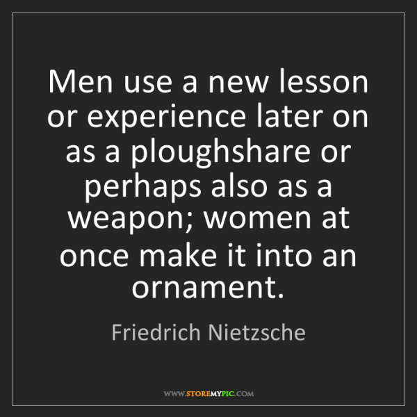 Friedrich Nietzsche: Men use a new lesson or experience later on as a ploughshare...