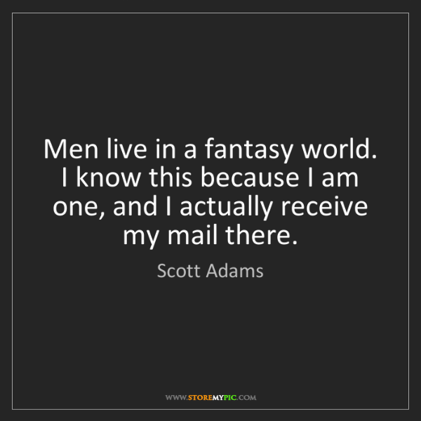 Scott Adams: Men live in a fantasy world. I know this because I am...