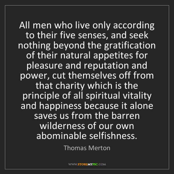 Thomas Merton: All men who live only according to their five senses,...