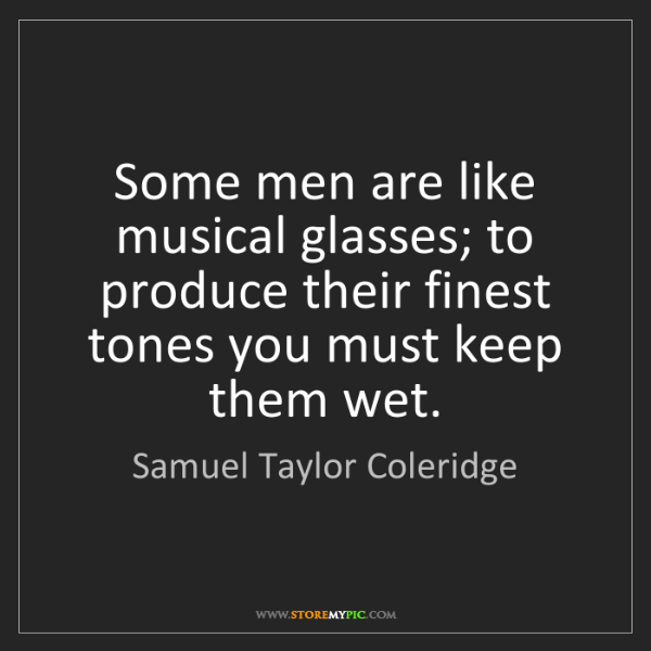 Samuel Taylor Coleridge: Some men are like musical glasses; to produce their finest...
