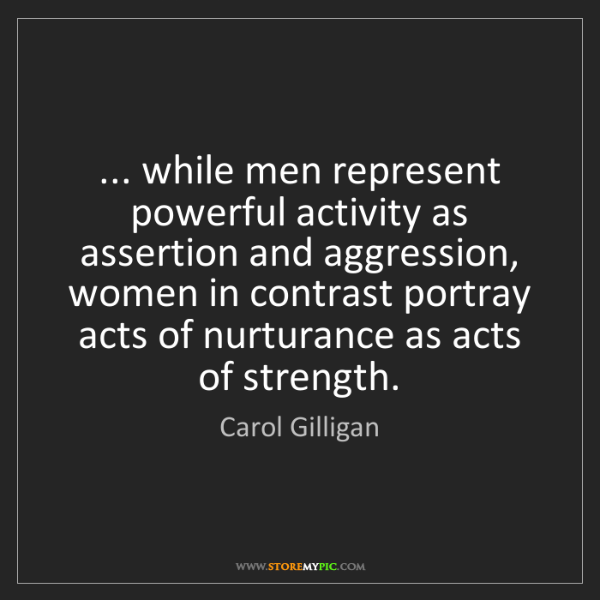 Carol Gilligan: ... while men represent powerful activity as assertion...