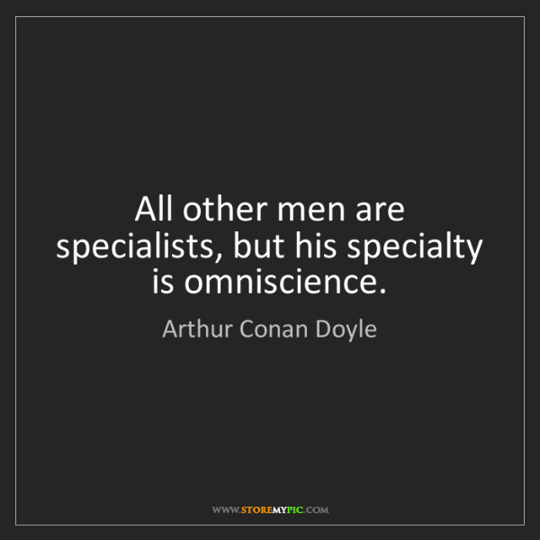 Arthur Conan Doyle: All other men are specialists, but his specialty is omniscience.