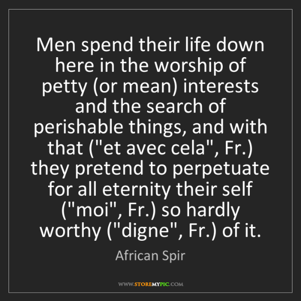 African Spir: Men spend their life down here in the worship of petty...
