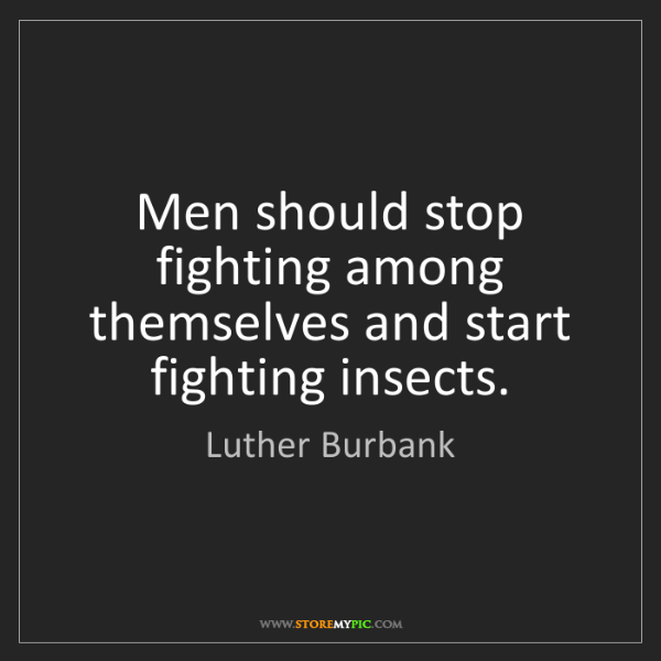 Luther Burbank: Men should stop fighting among themselves and start fighting...