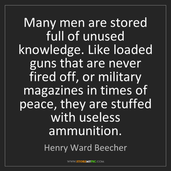 Henry Ward Beecher: Many men are stored full of unused knowledge. Like loaded...