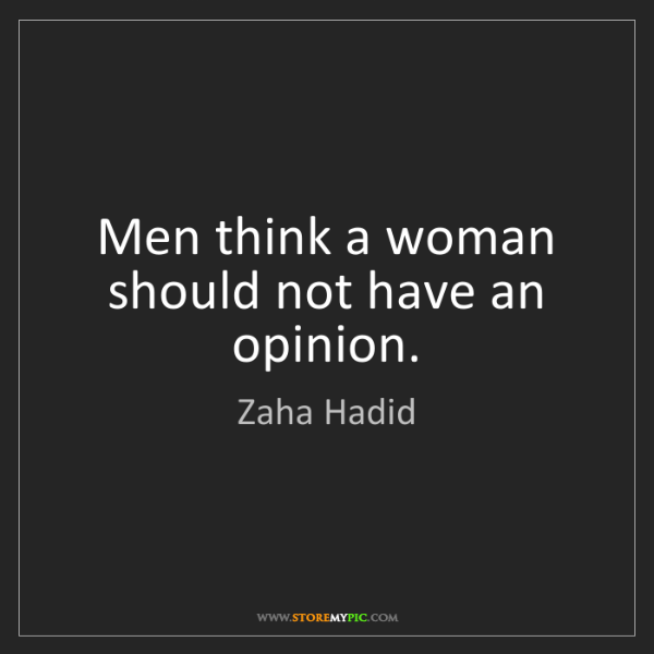 Zaha Hadid: Men think a woman should not have an opinion.