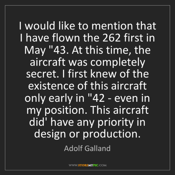 Adolf Galland: I would like to mention that I have flown the 262 first...