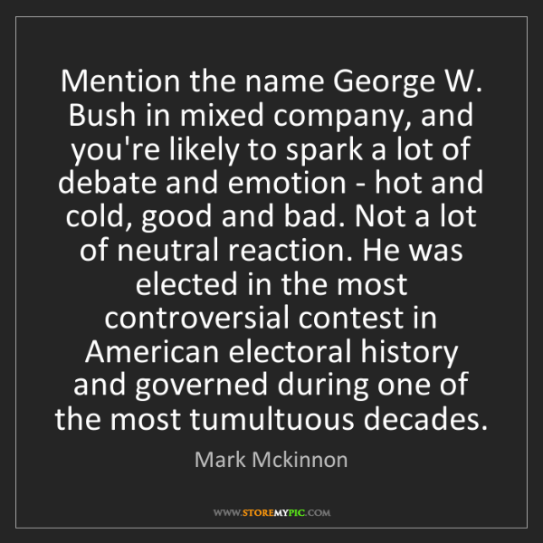 Mark Mckinnon: Mention the name George W. Bush in mixed company, and...