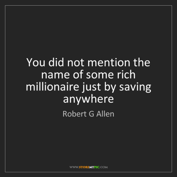 Robert G Allen: You did not mention the name of some rich millionaire...