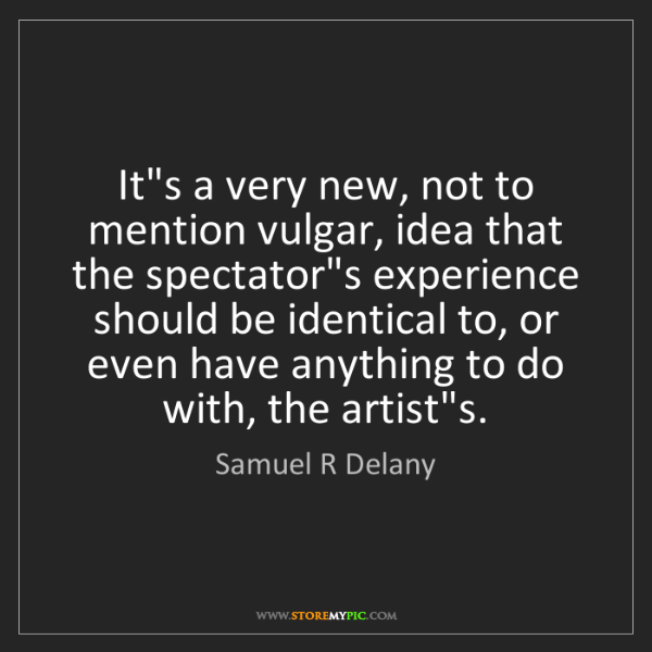 Samuel R Delany: It's a very new, not to mention vulgar, idea that the...