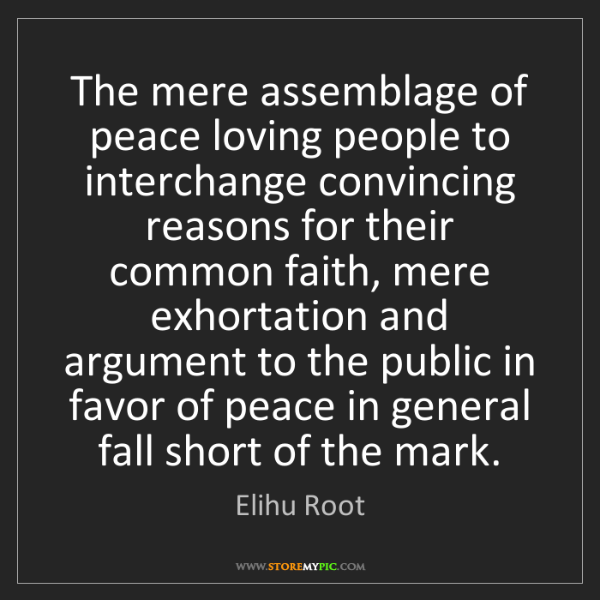 Elihu Root: The mere assemblage of peace loving people to interchange...