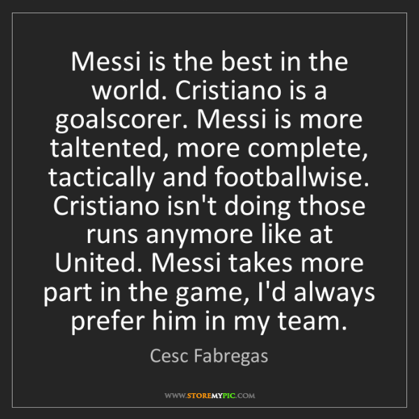 Cesc Fabregas: Messi is the best in the world. Cristiano is a goalscorer....