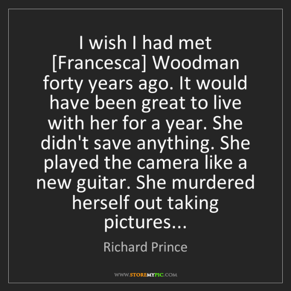 Richard Prince: I wish I had met [Francesca] Woodman forty years ago....