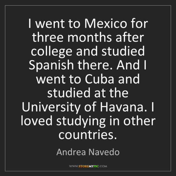 Andrea Navedo: I went to Mexico for three months after college and studied...