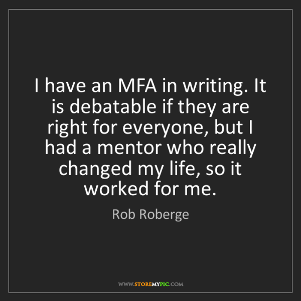 Rob Roberge: I have an MFA in writing. It is debatable if they are...