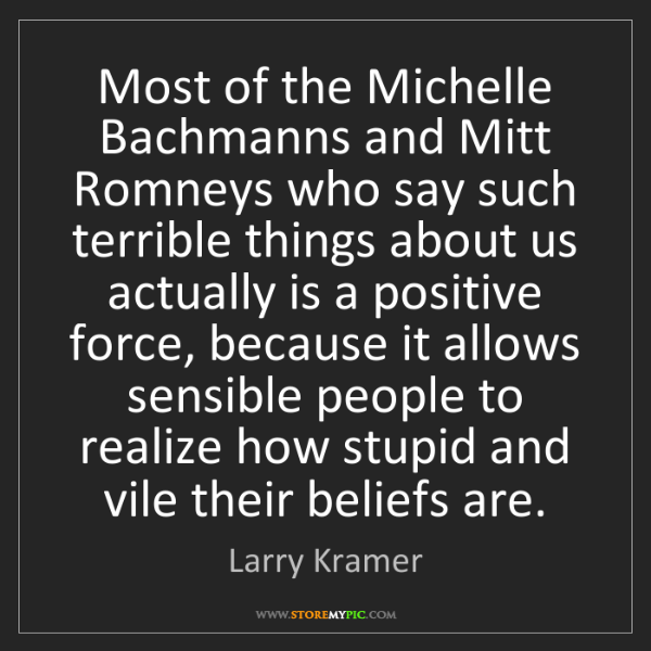 Larry Kramer: Most of the Michelle Bachmanns and Mitt Romneys who say...