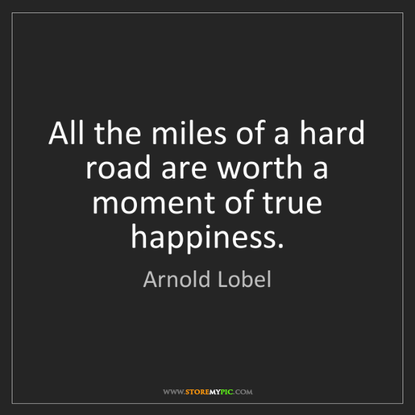 Arnold Lobel: All the miles of a hard road are worth a moment of true...