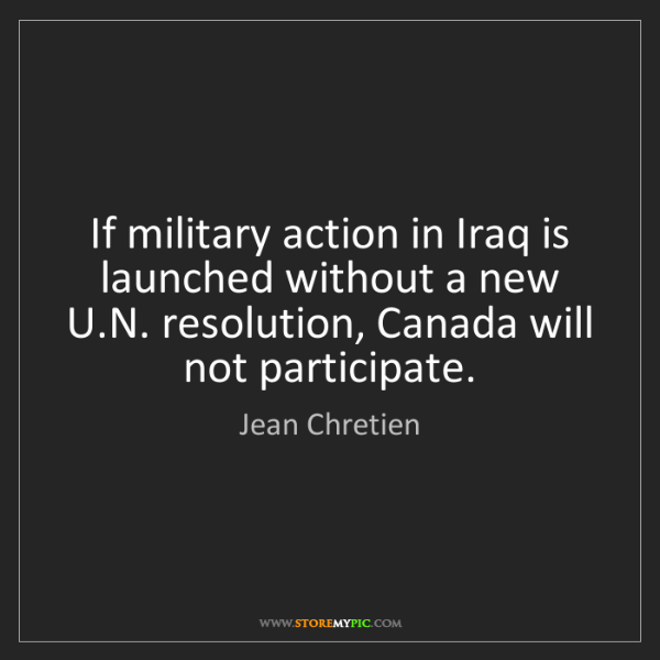 Jean Chretien: If military action in Iraq is launched without a new...